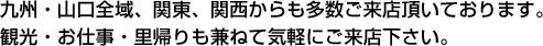 九州・山口全域、関東、関西からも多数ご来店頂いております。観光・お仕事・里帰りも兼ねて気軽にご来店下さい。